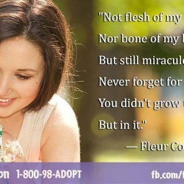 Adoption Poem by Fleur Conkling Heyliger Not flesh of my flesh Nor bone of my bone, But still miraculously my own. Never forget for a single minute, You didn't grow under my heart But in it. – Fleur Conkling Heyliger