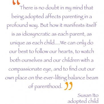 """""""There is no doubt in my mind that being adopted affects parenting in a profound way. But how it manifests itself is as idiosyncratic as each parent, as unique as each child….We can only do our best to follow our hearts, to watch both ourselves and our children with a compassionate eye, and to find out our own place on the ever-lilting balance beam of parenthood."""" – Susan Ito, adopted child"""